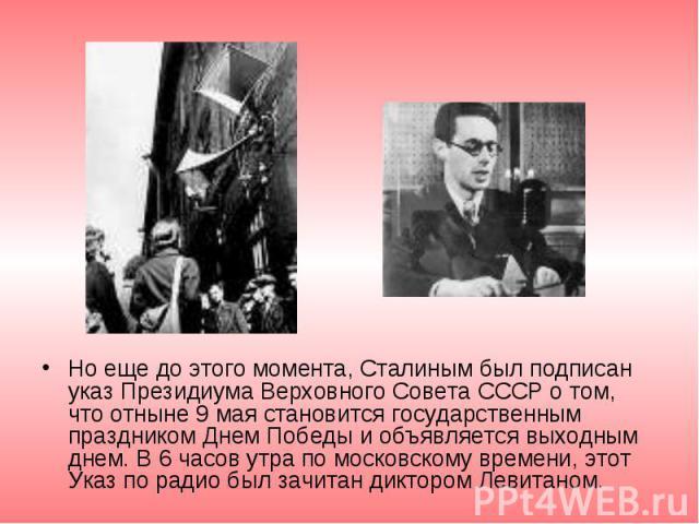Но еще до этого момента, Сталиным был подписан указ Президиума Верховного Совета СССР о том, что отныне 9 мая становится государственным праздником Днем Победы и объявляется выходным днем. В 6 часов утра по московскому времени, этот Указ по радио бы…