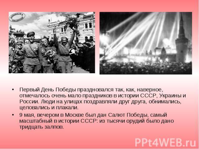 Первый День Победы праздновался так, как, наверное, отмечалось очень мало праздников в истории СССР, Украины и России. Люди на улицах поздравляли друг друга, обнимались, целовались и плакали. Первый День Победы праздновался так, как, наверное, отмеч…