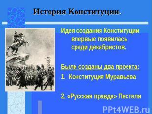 Идея создания Конституции впервые появилась среди декабристов. Идея создания Кон