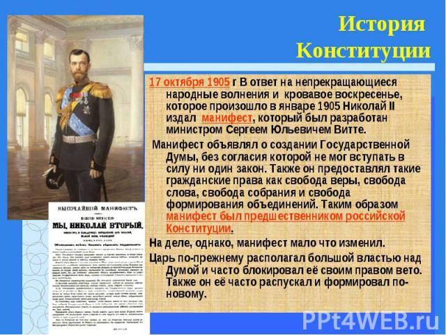 17 октября 1905 г В ответ на непрекращающиеся народные волнения и кровавое воскресенье, которое произошло в январе 1905 Николай II издал манифест, который был разработан министром Сергеем Юльевичем Витте. 17 октября 1905 г В ответ на непрекращающиес…