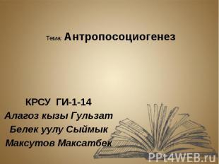 Тема: Антропосоциогенез КРСУ ГИ-1-14 Алагоз кызы Гульзат Белек уулу Сыймык Максу
