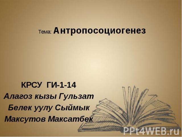 Тема: Антропосоциогенез КРСУ ГИ-1-14 Алагоз кызы Гульзат Белек уулу Сыймык Максутов Максатбек