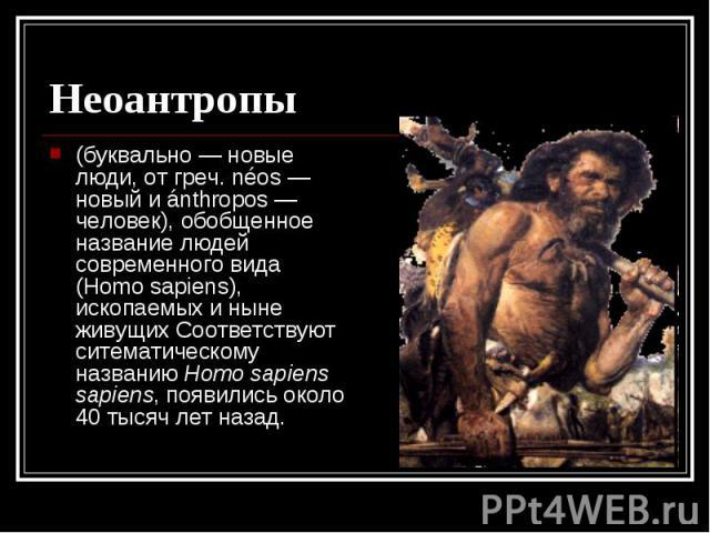 Неоантропы (буквально — новые люди, от греч. néos — новый и ánthropos — человек), обобщенное название людей современного вида (Homo sapiens), ископаемых и ныне живущих Соответствуют ситематическому названию Homo sapiens sapiens, появились около 40 т…
