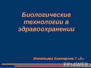 Биологические технологии в здравоохранении Игнатьева Екатерина 7 «А»
