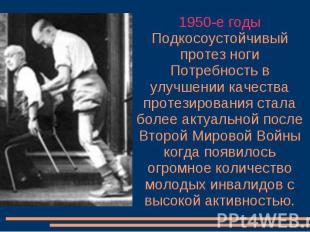 1950-е годы Подкосоустойчивый протез ноги Потребность в улучшении качества проте