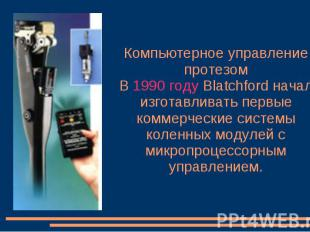 Компьютерное управление протезом В 1990 году Blatchford начал изготавливать перв