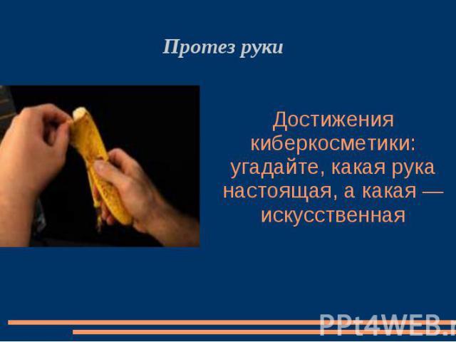Достижения киберкосметики: угадайте, какая рука настоящая, а какая — искусственная Протез руки