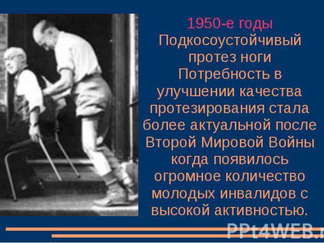 1950-е годы Подкосоустойчивый протез ноги Потребность в улучшении качества протезирования стала более актуальной после Второй Мировой Войны когда появилось огромное количество молодых инвалидов с высокой активностью.