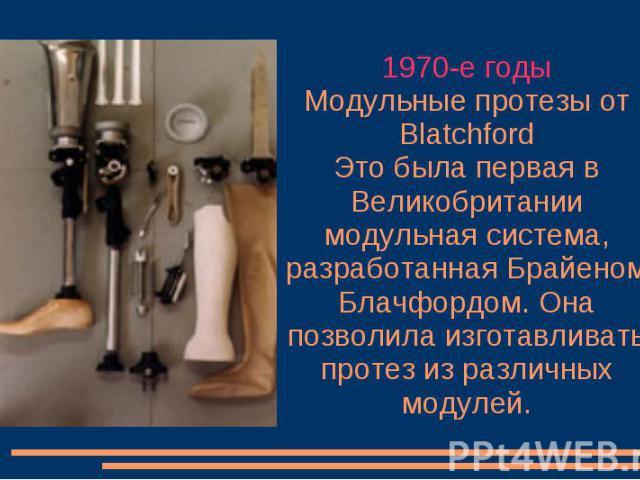 1970-е годы Модульные протезы от Blatchford Это была первая в Великобритании модульная система, разработанная Брайеном Блачфордом. Она позволила изготавливать протез из различных модулей.