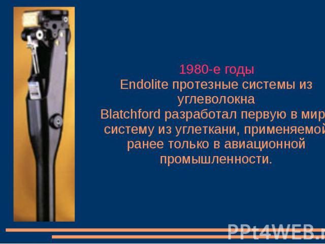1980-е годы Endolite протезные системы из углеволокна Blatchford разработал первую в мире систему из углеткани, применяемой ранее только в авиационной промышленности.