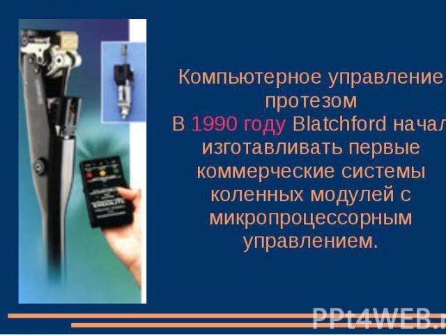 Компьютерное управление протезом В 1990 году Blatchford начал изготавливать первые коммерческие системы коленных модулей с микропроцессорным управлением.