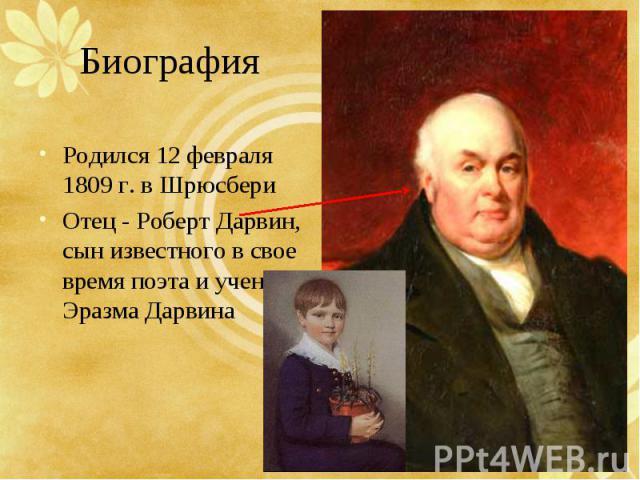 Родился 12 февраля 1809 г. в Шрюсбери Родился 12 февраля 1809 г. в Шрюсбери Отец - Роберт Дарвин, сын известного в свое время поэта и ученого Эразма Дарвина