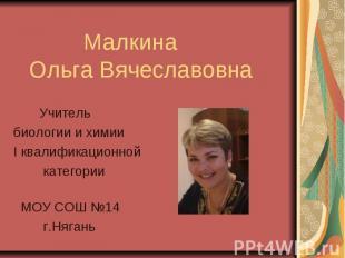Малкина Ольга Вячеславовна Учитель биологии и химии I квалификационной категории