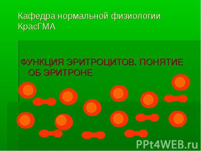 Кафедра нормальной физиологии КрасГМА ФУНКЦИЯ ЭРИТРОЦИТОВ. ПОНЯТИЕ ОБ ЭРИТРОНЕ