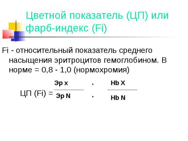 Цветной показатель (ЦП) или фарб-индекс (Fi) Fi - относительный показатель среднего насыщения эритроцитов гемоглобином. В норме = 0,8 - 1,0 (нормохромия) ЦП (Fi) =