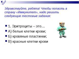 1. Эритроциты – это… 1. Эритроциты – это… А) белые клетки крови; Б) кровяные пла