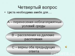 Четвертый вопрос Циста необходима амебе для….