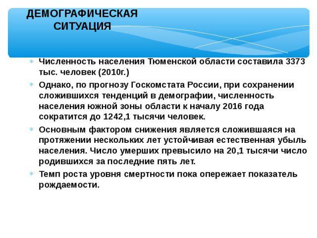 Численность населения Тюменской области составила 3373 тыс. человек (2010г.) Численность населения Тюменской области составила 3373 тыс. человек (2010г.) Однако, по прогнозу Госкомстата России, при сохранении сложившихся тенденций в демографии, числ…