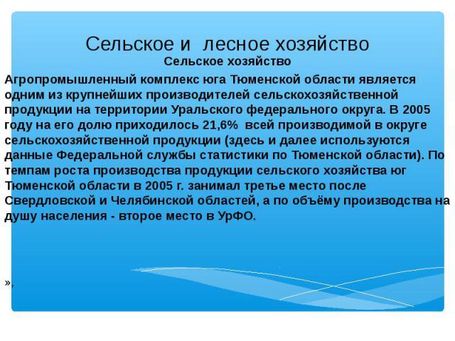 Сельское хозяйство Сельское хозяйство Агропромышленный комплекс юга Тюменской области является одним из крупнейших производителей сельскохозяйственной продукции на территории Уральского федерального округа. В 2005 году на его долю приходилось 21,6% …