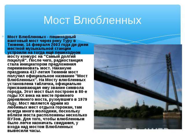 """Мост Влюбленных - пешеходный вантовый мост через реку Туру в Тюмени. 14 февраля 2003 года ди-джеи местной музыкальной станции устроили на тогда ещё пешеходном мосту конкурс на """"Самый долгий поцелуй"""". После чего, радиостанция стала инициато…"""