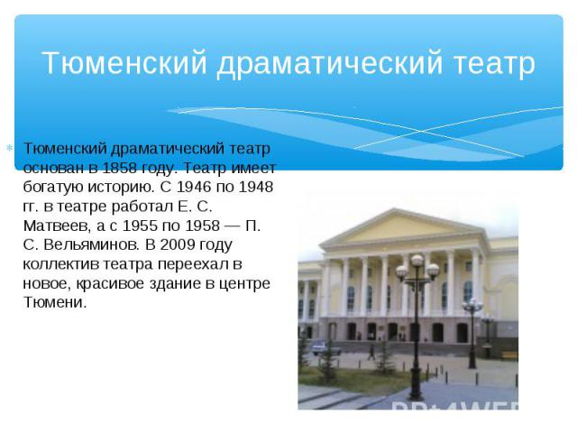 Тюменский драматический театр основан в 1858 году. Театр имеет богатую историю. С 1946 по 1948 гг. в театре работал Е. С. Матвеев, а с 1955 по 1958 — П. С. Вельяминов. В 2009 году коллектив театра переехал в новое, красивое здание в центре Тюмени. Т…
