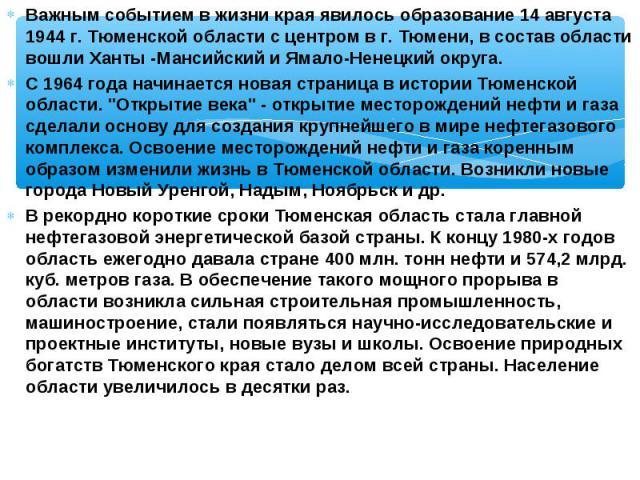 Важным событием в жизни края явилось образование 14 августа 1944 г. Тюменской области с центром в г. Тюмени, в состав области вошли Ханты -Мансийский и Ямало-Ненецкий округа. Важным событием в жизни края явилось образование 14 августа 1944 г. Тюменс…