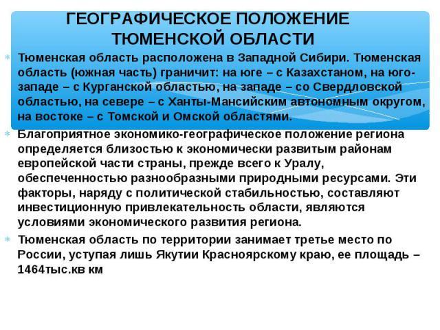 Тюменская область расположена в Западной Сибири. Тюменская область (южная часть) граничит: на юге – с Казахстаном, на юго-западе – с Курганской областью, на западе – со Свердловской областью, на севере – с Ханты-Мансийским автономным округом, на вос…