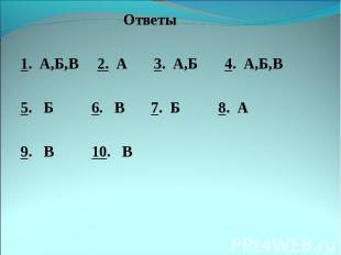 Ответы Ответы 1. А,Б,В 2. А 3. А,Б 4. А,Б,В 5. Б 6. В 7. Б 8. А 9. В 10. В