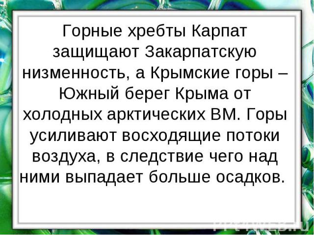 Горные хребты Карпат защищают Закарпатскую низменность, а Крымские горы – Южный берег Крыма от холодных арктических ВМ. Горы усиливают восходящие потоки воздуха, в следствие чего над ними выпадает больше осадков.