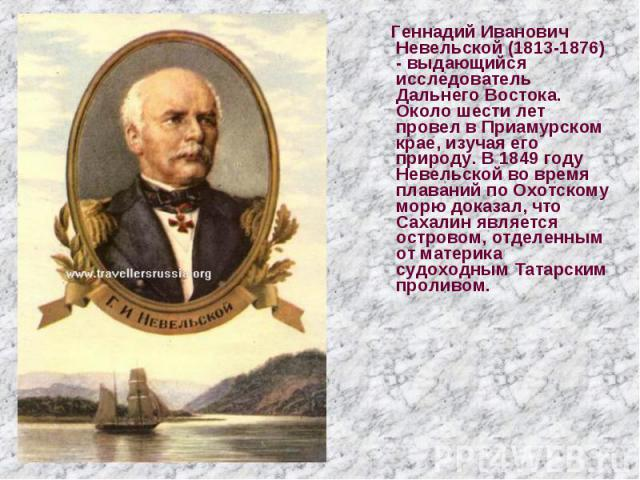 Геннадий Иванович Невельской (1813-1876) - выдающийся исследователь Дальнего Востока. Около шести лет провел в Приамурском крае, изучая его природу. В 1849 году Невельской во время плаваний по Охотскому морю доказал, что Сахалин является островом, о…