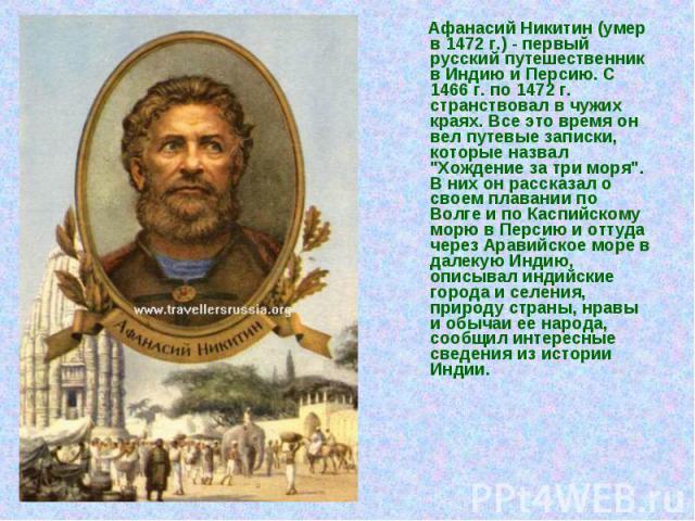 """Афанасий Никитин (умер в 1472 г.) - первый русский путешественник в Индию и Персию. С 1466 г. по 1472 г. странствовал в чужих краях. Все это время он вел путевые записки, которые назвал """"Хождение за три моря"""". В них он рассказал о своем пл…"""