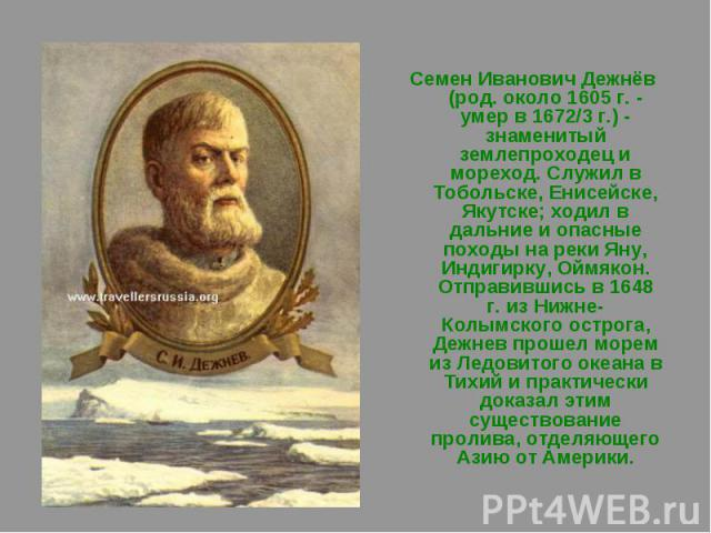 Семен Иванович Дежнёв (род. около 1605 г. - умер в 1672/3 г.) - знаменитый землепроходец и мореход. Служил в Тобольске, Енисейске, Якутске; ходил в дальние и опасные походы на реки Яну, Индигирку, Оймякон. Отправившись в 1648 г. из Нижне-Колымского …