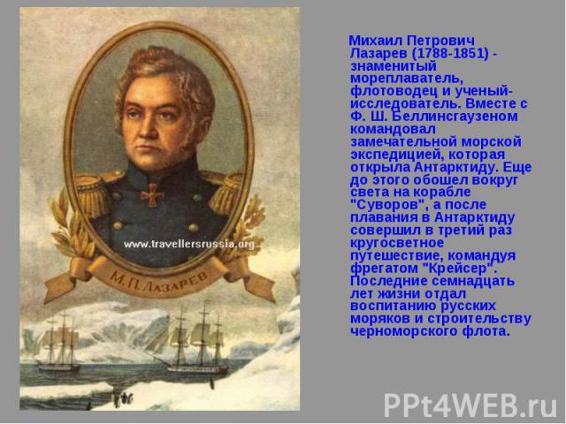 Михаил Петрович Лазарев (1788-1851) - знаменитый мореплаватель, флотоводец и ученый-исследователь. Вместе с Ф. Ш. Беллинсгаузеном командовал замечательной морской экспедицией, которая открыла Антарктиду. Еще до этого обошел вокруг света на корабле &…