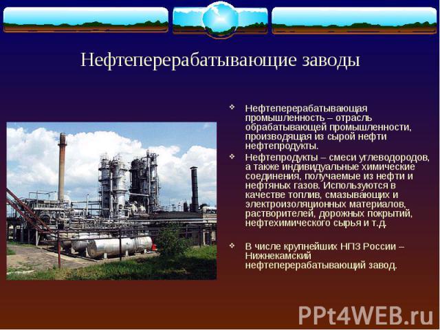 Нефтеперерабатывающая промышленность – отрасль обрабатывающей промышленности, производящая из сырой нефти нефтепродукты. Нефтеперерабатывающая промышленность – отрасль обрабатывающей промышленности, производящая из сырой нефти нефтепродукты. Нефтепр…