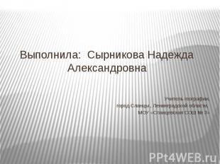Выполнила: Сырникова Надежда Александровна Учитель географии, город Сланцы , Лен