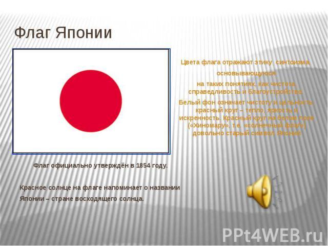 Флаг Японии Флаг официально утверждён в 1854 году. Красное солнце на флаге напоминает о названии Японии – стране восходящего солнца.