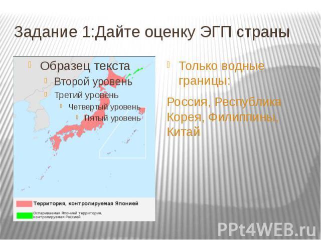 Задание 1:Дайте оценку ЭГП страны Только водные границы: Россия, Республика Корея, Филиппины, Китай