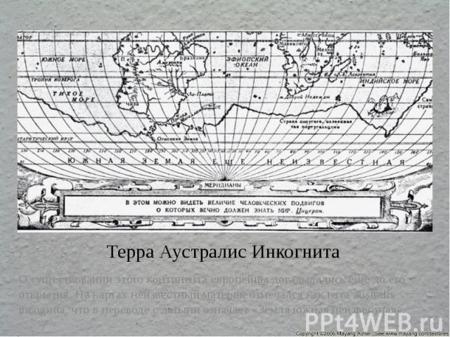 Терра Аустралис Инкогнита Осуществовании этого континента европейцы догадывались еще до его открытия. На картах неизвестный материк отмечался как terra australis incognita, что в переводе с латыни означает «Земля южная неизвестная»