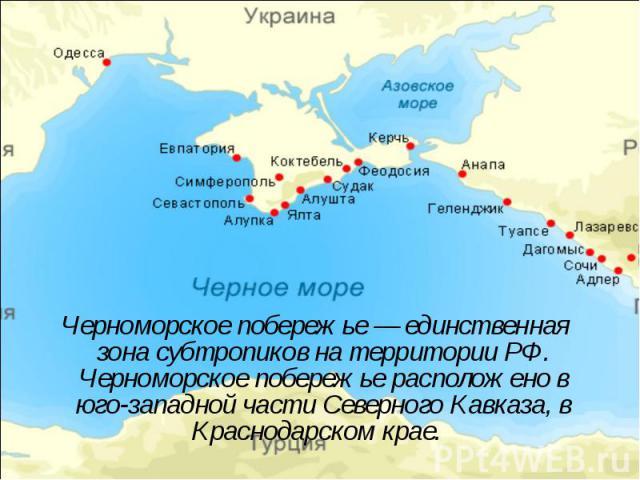 Черноморское побережье — единственная зона субтропиков на территории РФ. Черноморское побережье расположено в юго-западной части Северного Кавказа, в Краснодарском крае. Черноморское побережье — единственная зона субтропиков на территории РФ. Черном…