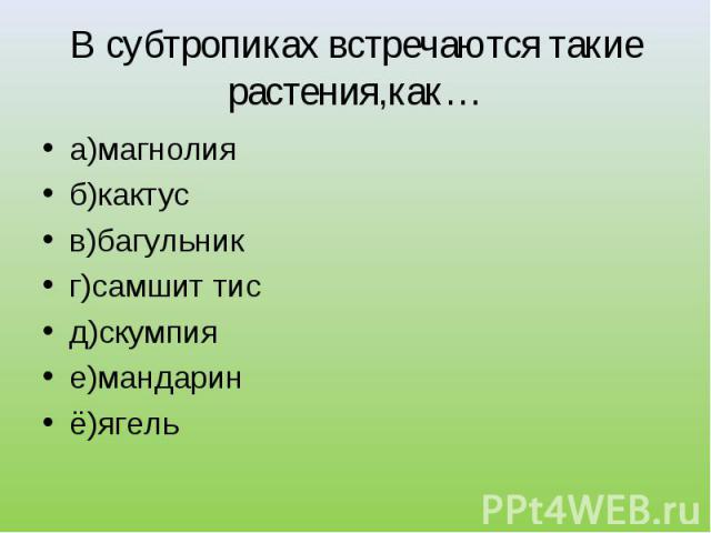 а)магнолия а)магнолия б)кактус в)багульник г)самшит тис д)скумпия е)мандарин ё)ягель