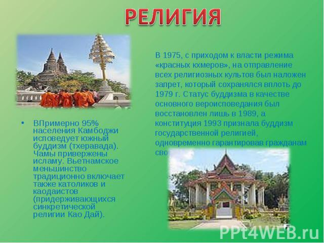 ВПримерно 95% населения Камбоджи исповедует южный буддизм (тхеравада). Чамы привержены исламу. Вьетнамское меньшинство традиционно включает также католиков и каодаистов (придерживающихся синкретической религии Као Дай). ВПримерно 95% населения Камбо…