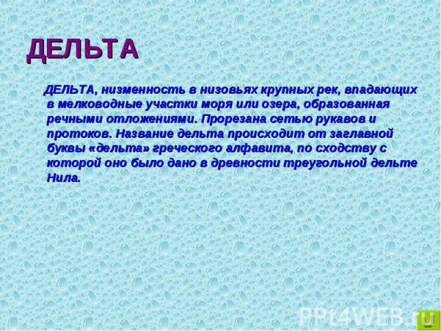ДЕЛЬТА, низменность в низовьях крупных рек, впадающих в мелководные участки моря или озера, образованная речными отложениями. Прорезана сетью рукавов и протоков. Название дельта происходит от заглавной буквы «дельта» греческого алфавита, по сходству…