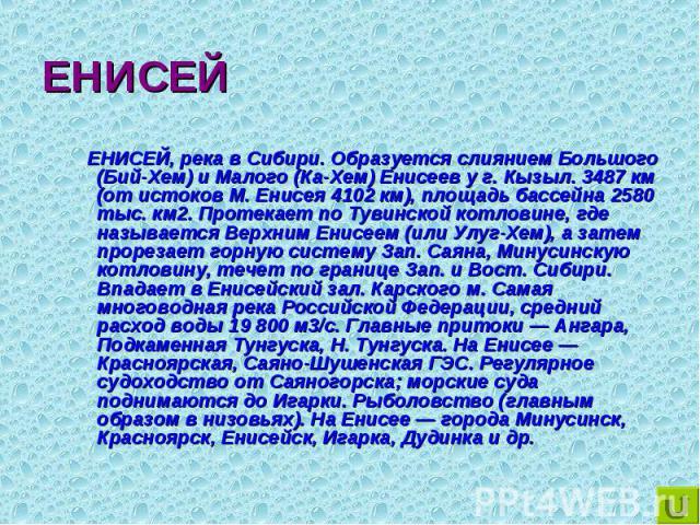 ЕНИСЕЙ, река в Сибири. Образуется слиянием Большого (Бий-Хем) и Малого (Ка-Хем) Енисеев у г. Кызыл. 3487 км (от истоков М. Енисея 4102 км), площадь бассейна 2580 тыс. км2. Протекает по Тувинской котловине, где называется Верхним Енисеем (или Улуг-Хе…