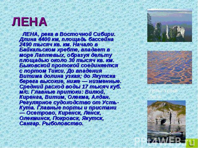 ЛЕНА, река в Восточной Сибири. Длина 4400 км, площадь бассейна 2490 тысяч кв. км. Начало в Байкальском хребте, впадает в море Лаптевых, образуя дельту площадью около 30 тысяч кв. км. Быковской протокой соединяется с портом Тикси. До впадения Витима …