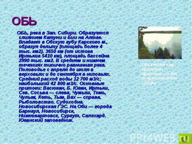 ОБЬ, река в Зап. Сибири. Образуется слиянием Катуни и Бии на Алтае. Впадает в Обскую губу Карского м., образуя дельту (площадь более 4 тыс. км2). 3650 км (от истока Иртыша 5410 км), площадь бассейна 2990 тыс. км2. В среднем и нижнем течениях типично…