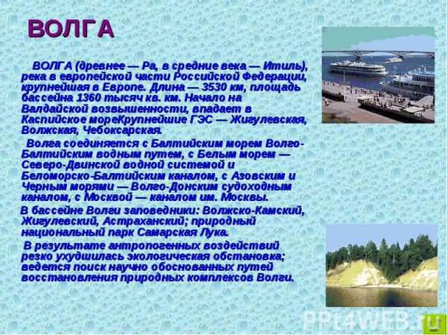 ВОЛГА (древнее — Ра, в средние века — Итиль), река в европейской части Российской Федерации, крупнейшая в Европе. Длина — 3530 км, площадь бассейна 1360 тысяч кв. км. Начало на Валдайской возвышенности, впадает в Каспийское мореКрупнейшие ГЭС — Жигу…