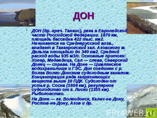 ДОН (др.-греч. Танаис), река в Европейской части Российской Федерации. 1870 км, площадь бассейна 422 тыс. км2. Начинается на Среднерусской возв., впадает в Таганрогский зал. Азовского м. Дельта площадью до 340 км2. Средний расход воды 935 м3/с. Осно…