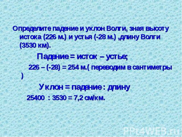 Определите падение и уклон Волги, зная высоту истока (226 м.) и устья (-28 м.) ,длину Волги (3530 км). Определите падение и уклон Волги, зная высоту истока (226 м.) и устья (-28 м.) ,длину Волги (3530 км). Падение = исток – устье; 226 – (-28) = 254 …