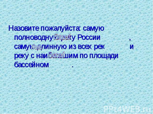 Назовите пожалуйста: самую полноводную реку России , самую длинную из всех рек и реку с наибольшим по площади бассейном . Назовите пожалуйста: самую полноводную реку России , самую длинную из всех рек и реку с наибольшим по площади бассейном .