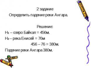 2 задание Определить падение реки Ангара. Решение: Н1 – озеро Байкал = 456м. Н2